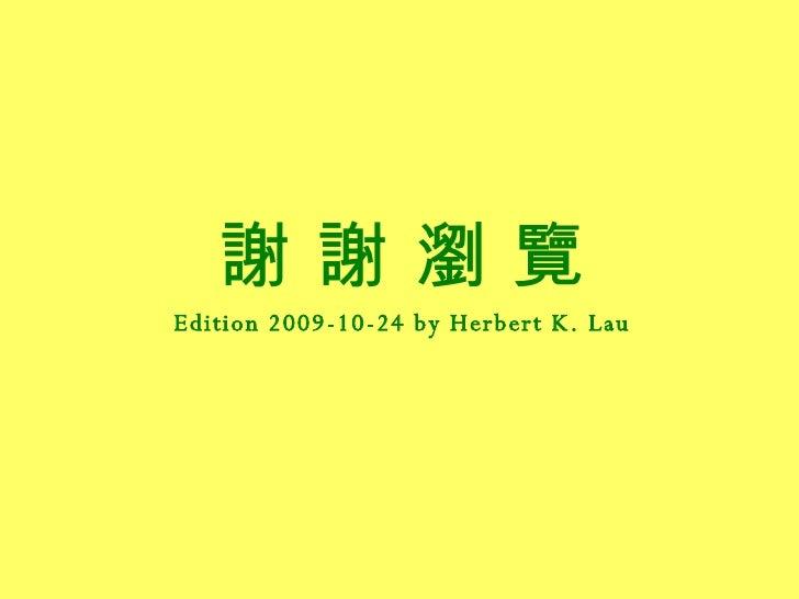 <ul><li>謝 謝 瀏 覽 </li></ul><ul><li>Edition 2009-10-24 by Herbert K. Lau </li></ul>