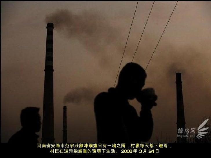 河南省安陽市范家莊離煉鋼爐只有一墻之隔,村裏每天都下鐵雨, 村民在這污染嚴重的環境下生活。 2008 年 3 月 24 日
