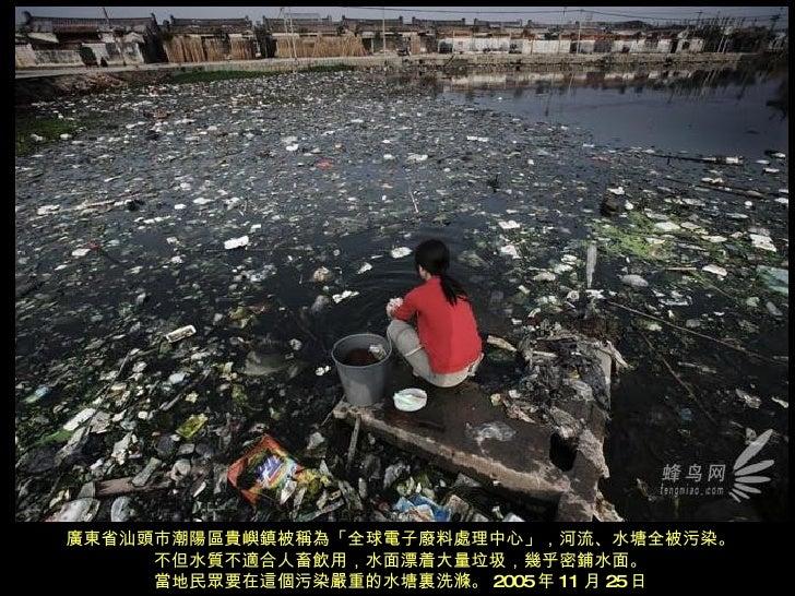 廣東省汕頭市潮陽區貴嶼鎮被稱為「全球電子廢料處理中心」,河流、水塘全被污染。 不但水質不適合人畜飲用,水面漂着大量垃圾,幾乎密鋪水面。 當地民眾要在這個污染嚴重的水塘裏洗滌。 2005 年 11 月 25 日