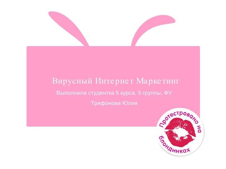 Вирусный Интернет Маркетинг Выполнила студентка 5 курса, 5 группы, ФУ  Трифонова Юлия