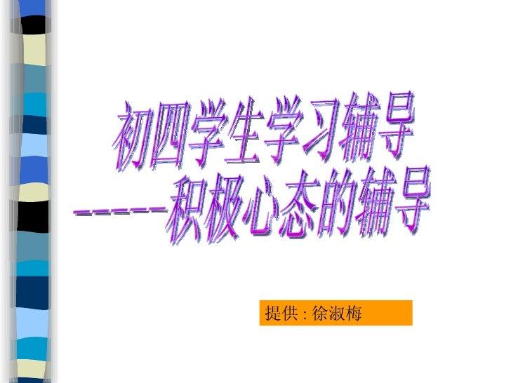 初四学生学习辅导 -----积极心态的辅导 提供 : 徐淑梅