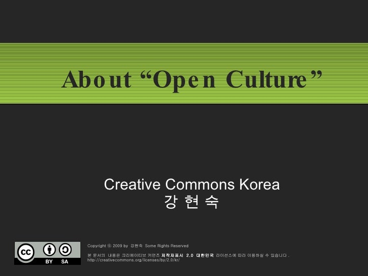 """About """"Open Culture""""  Creative Commons Korea  강 현 숙  Copyright ⓒ 2009 by  강현숙  Some Rights Reserved 본 문서의  내용은 크리에이티브 커먼즈 ..."""