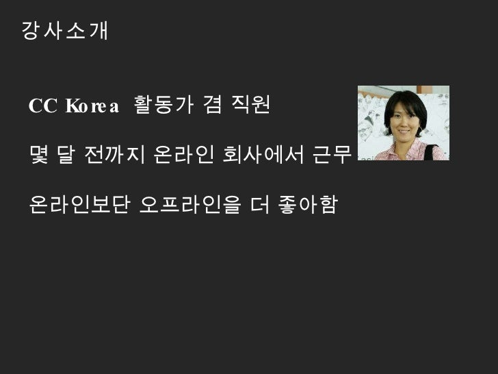 강사소개 CC Korea  활동가 겸 직원 몇 달 전까지 온라인 회사에서 근무  온라인보단 오프라인을 더 좋아함