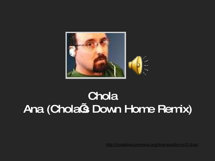 Chola  Ana (Chola's Down Home Remix) http://creativecommons.org/licenses/by-nc/3.0/us/