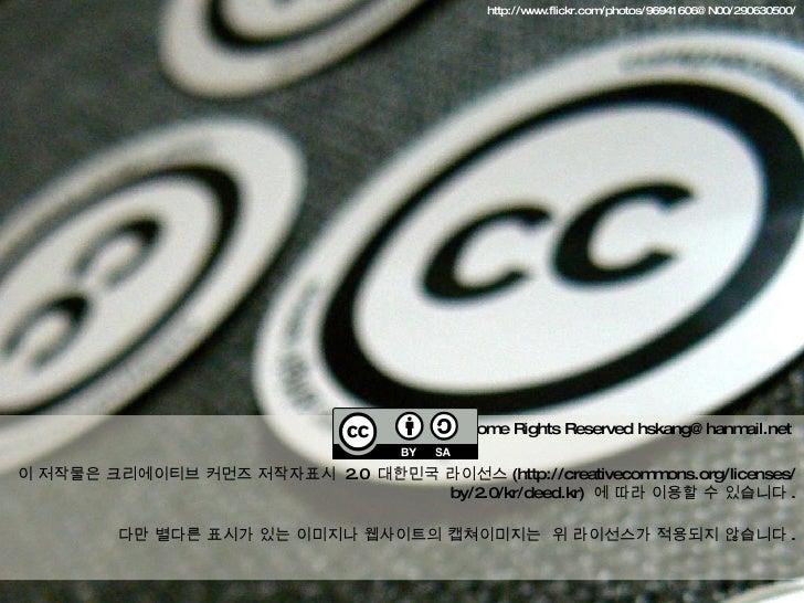 http://www.flickr.com/photos/96941606@N00/290630500/ Some Rights Reserved hskang@hanmail.net  이 저작물은 크리에이티브 커먼즈 저작자표시  2.0...