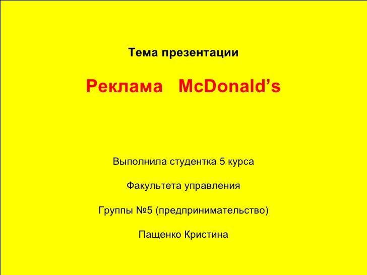 Тема презентации Реклама  McDonald's Выполнила студентка 5 курса Факультета управления Группы №5 (предпринимательство) Пащ...