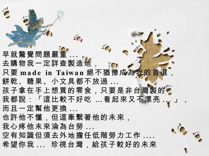 早就驚覺問題嚴重 ...  去購物我一定詳查製造地, 只要 made in Taiwan 絕不猶豫成為我的首選,  餅乾、糖果、小文具都不放過 ... 孩子拿在手上想買的零食,只要是非台灣製的 我都說:「這比較不好吃 …看起來又不漂亮 ... ...