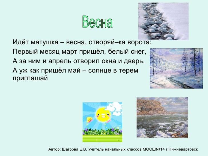Идёт матушка – весна, отворяй–ка ворота: Первый месяц март пришёл, белый снег, А за ним и апрель отворил окна и дверь, А у...