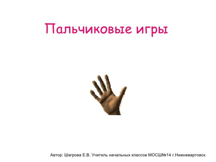 Пальчиковые игры Автор: Шагрова Е.В. Учитель начальных классов МОСШ№14 г.Нижневартовск