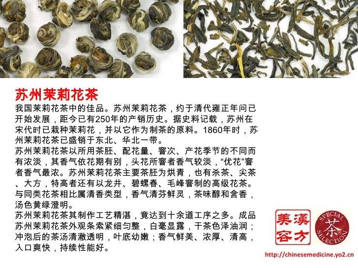 苏州茉莉花茶<br />我国茉莉花茶中的佳品。苏州茉莉花茶,约于清代雍正年问已开始发展,距今已有250年的产销历史。据史料记载,苏州在宋代时已栽种茉莉花,并以它作为制茶的原料。1860年时,苏州茉莉花茶已盛销于东北、华北一带。 <br />苏州...