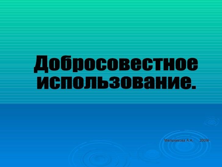 Мельникова А.А.  2009г . Добросовестное  использование.