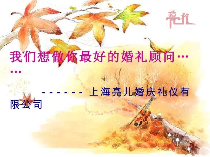 我们想做你最好的婚礼顾问…… ------ 上海亮儿婚庆礼仪有限公司
