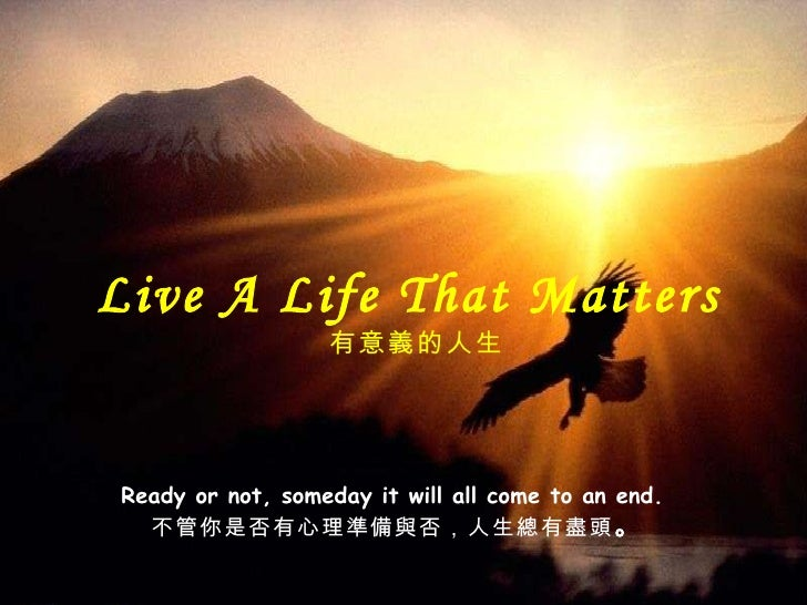 Live A Life That Matters  有意義的 人生 Ready or not, someday it will all come to an end.  不管你是否有心理 準備與否,人生總有盡頭 。
