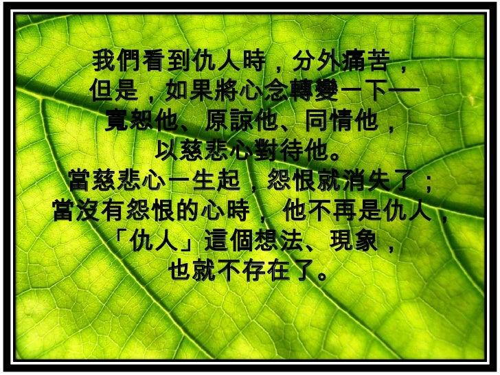 我們看到仇人時,分外痛苦,但是,如果將心念轉變一下──寬恕他、原諒他、同情他, <br />以慈悲心對待他。當慈悲心一生起,怨恨就消失了;當沒有怨恨的心時, 他不再是仇人,「仇人」這個想法、現象, <br />也就不存在了。 <br />