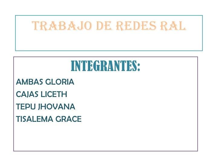 TRABAJO DE REDES RAL INTEGRANTES: AMBAS GLORIA CAJAS LICETH TEPU JHOVANA TISALEMA GRACE