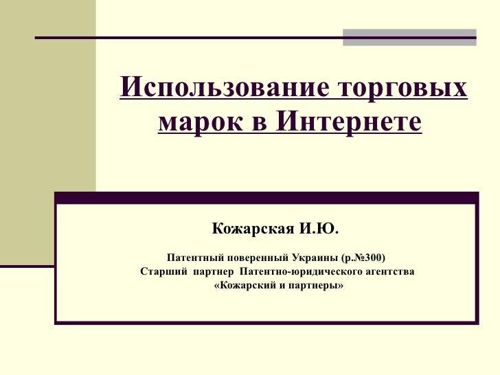 Использование торговых марок в Интернете   Кожарская И.Ю.  Патентный поверенный Украины   (р.№300)   Старший  партнер   Па...