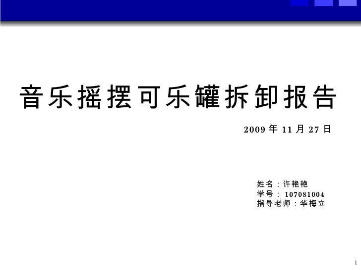 音乐摇摆可乐罐拆卸报告 2009 年 11 月 27 日 姓名:许艳艳 学号: 107081004 指导老师:华梅立