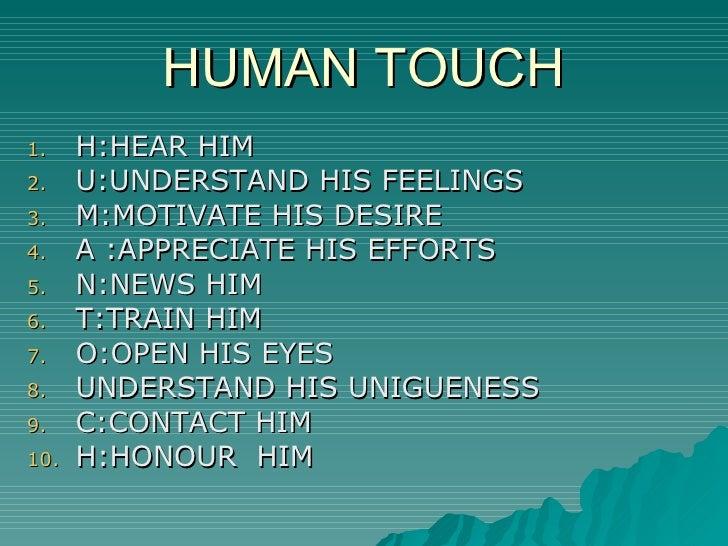 HUMAN TOUCH <ul><li>H:HEAR HIM </li></ul><ul><li>U:UNDERSTAND HIS FEELINGS </li></ul><ul><li>M:MOTIVATE HIS DESIRE </li></...