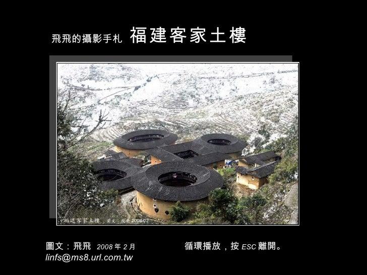 圖文:飛飛  2008 年 2 月 [email_address] 福建客家土樓 飛飛的攝影手札 循環播放,按 ESC 離開。