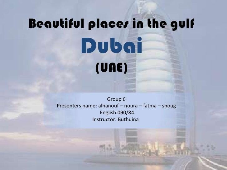 Beautiful places in the gulfDubai(UAE)<br />Group 6<br />Presenters name: alhanouf – noura – fatma – shoug<br /> English 0...
