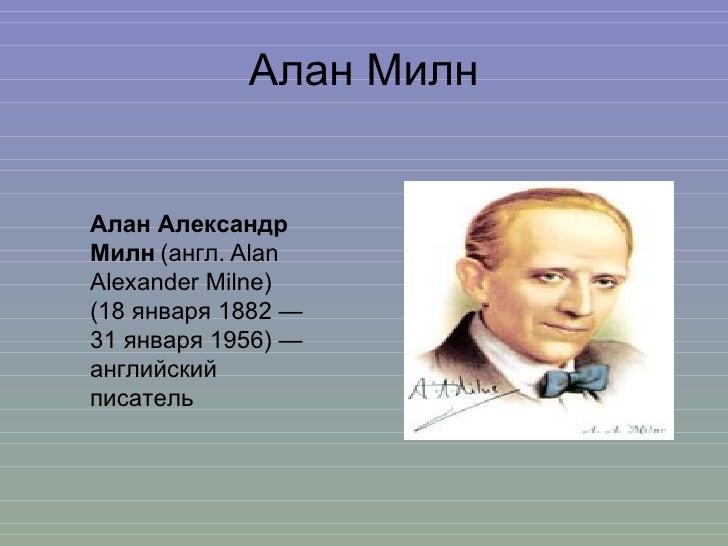 Алан Милн Алан Александр   Милн   (англ.   Alan Alexander Milne) (18 января 1882 — 31 января 1956) — английский писатель