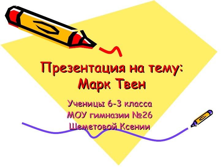 Презентация на тему: Марк Твен Ученицы 6-3 класса МОУ гимназии №26 Шеметовой Ксении