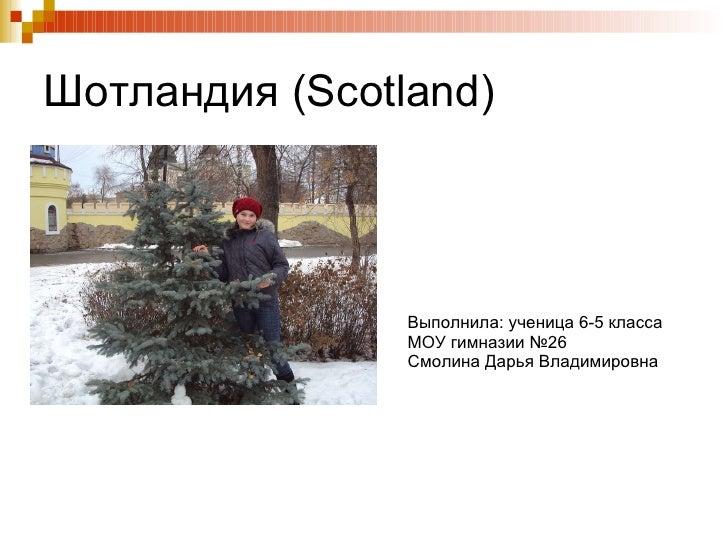 Шотландия ( Scotland ) Выполнила: ученица 6-5 класса МОУ гимназии №26 Смолина Дарья Владимировна