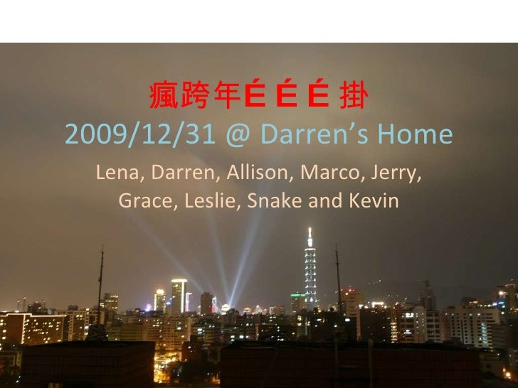瘋跨年………掛 2009/12/31 @ Darren's Home Lena, Darren, Allison, Marco, Jerry, Grace, Leslie, Snake and Kevin