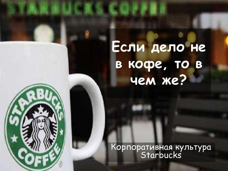Если дело не в кофе, то в чем же?<br />Корпоративная культура Starbucks<br />