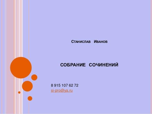 СТАНИСЛАВ ИВАНОВ СОБРАНИЕ СОЧИНЕНИЙ 8 915 107 62 72 si-pro@ya.ru