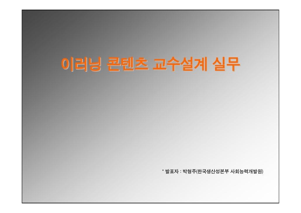 이러닝 콘텐츠 교수설계 실무             * 발표자 : 박형주(한국생산성본부 사회능력개발원)