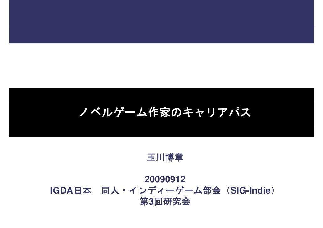 ノベルゲーム作家のキャリアパス                  玉川博章                20090912 IGDA日本   同人・インディーゲーム部会(SIG-Indie)              第3回研究会