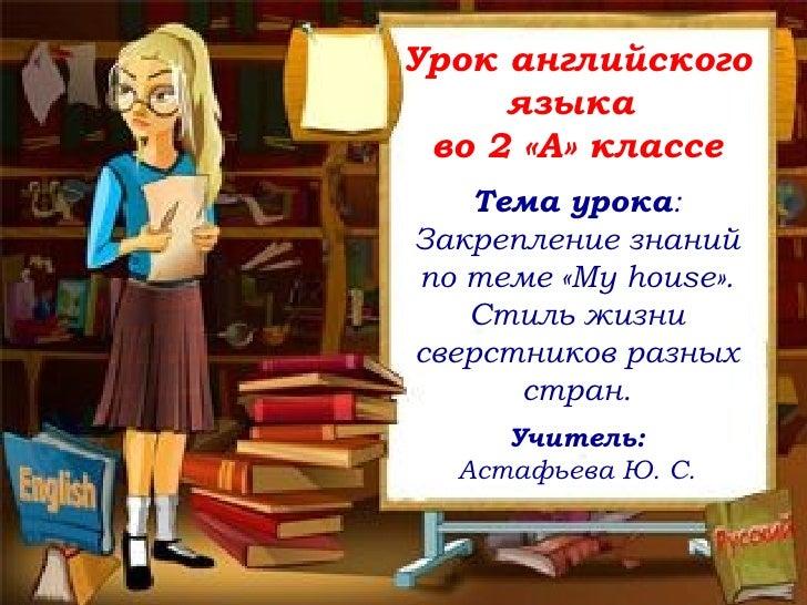 Урок английского языка  во 2 «А» классе Тема урока : Закрепление знаний по теме « My house ». Стиль жизни сверстников разн...