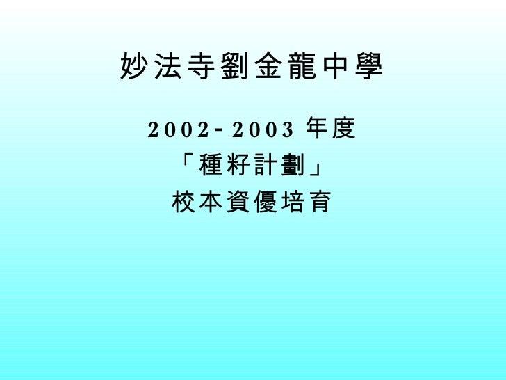 妙法寺劉金龍中學 <ul><li>2002-2003 年度 </li></ul><ul><li>「種籽計劃」 </li></ul><ul><li>校本資優培育 </li></ul>