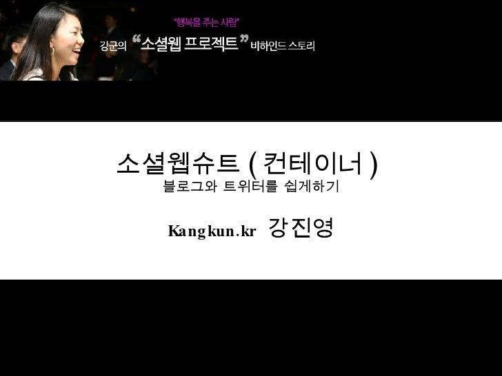 소셜웹슈트 ( 컨테이너 )  블로그와 트위터를 쉽게하기 Kangkun.kr   강진영