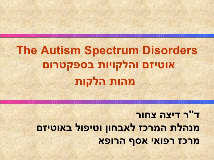"The Autism Spectrum Disorders אוטיזם והלקויות בספקטרום מהות הלקות   ד "" ר דיצה צחור מנהלת המרכז לאבחון וטיפול באוטיזם..."