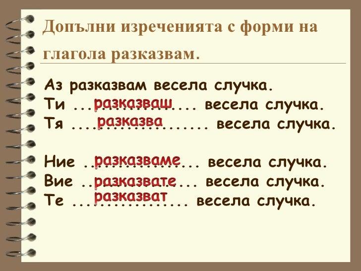 Допълни изреченията с форми на глагола  разказвам . Аз разказвам весела случка. Ти .................. весела случка. Тя .....
