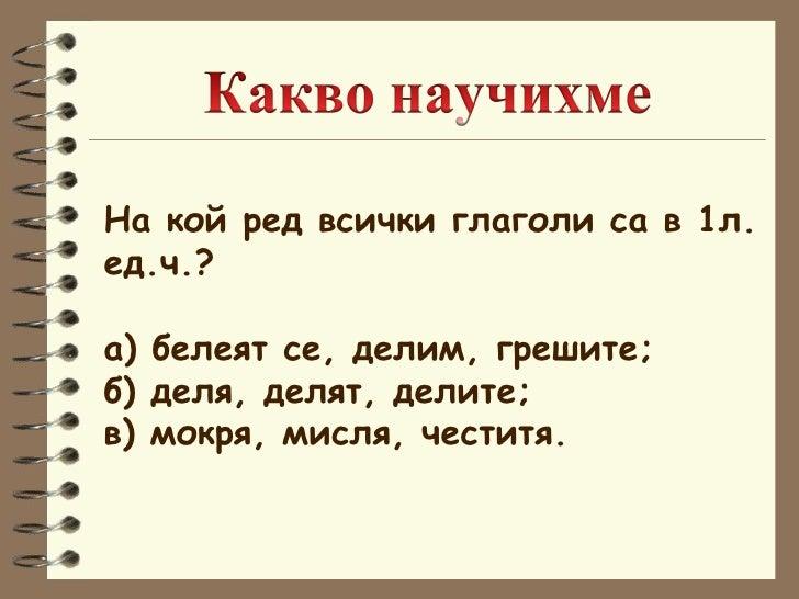 На кой ред всички глаголи са в 1л.  ед.ч.? а) белеят се, делим, грешите; б) деля, делят, делите; в) мокря, мисля, честитя.