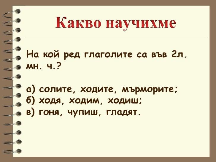 На кой ред глаголите са във 2л.  мн. ч.? а) солите, ходите, мърморите; б) ходя, ходим, ходиш; в) гоня, чупиш, гладят.