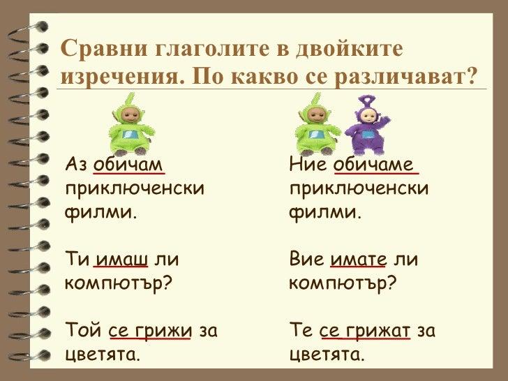 Сравни глаголите в двойките изречения. По какво се различават? Аз обичам приключенски филми. Ти имаш ли компютър? Той се г...