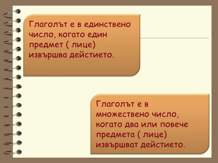 Глаголът е в единствено число, когато един предмет ( лице) извършва дейстието. Глаголът е в множествено число, когато два ...