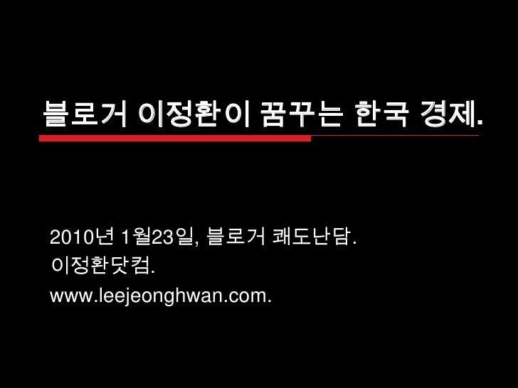 블로거 이정환이 꿈꾸는 한국 경제. <br />2010년 1월23일, 블로거쾌도난담. <br />이정환닷컴. <br />www.leejeonghwan.com. <br />