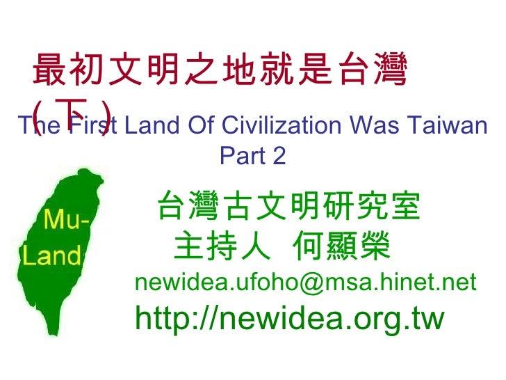 The First Land Of Civilization Was Taiwan Part 2 台灣古文明研究室   主持人   何顯榮 [email_address] http://newidea.org.tw 最初文明之地就是台灣 ( 下 )