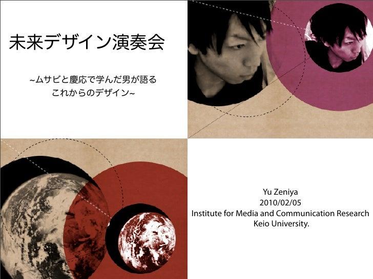 未来デザイン演奏会 ムサビと慶応で学んだ男が語る   これからのデザイン                                       Yu Zeniya                                      ...