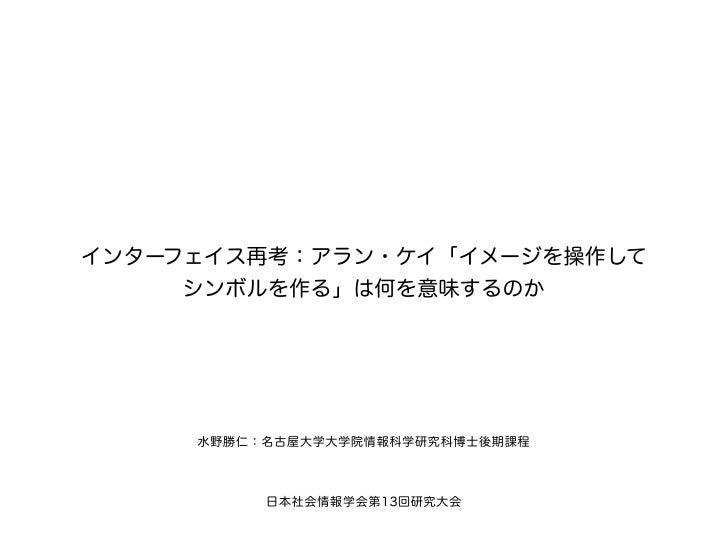 インターフェイス再考:アラン・ケイ「イメージを操作して     シンボルを作る」は何を意味するのか     水野勝仁:名古屋大学大学院情報科学研究科博士後期課程          日本社会情報学会第13回研究大会