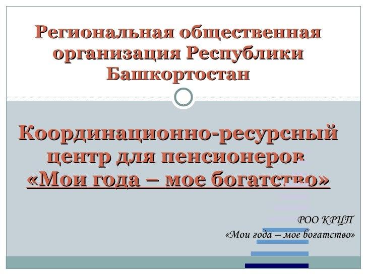 Региональная общественная организация Республики Башкортостан Координационно-ресурсный центр для пенсионеров  «Мои года – ...