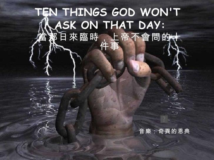 TEN THINGS GOD WON'T  ASK ON THAT DAY: 當那日來臨時,上帝不會問的十件事 音樂:奇異的恩典