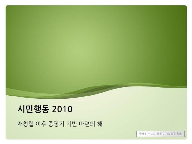 시민행동 2010 재창립 이후 중장기 기반 마렦의 해                       함께하는 시민행동 2010 회웎총회
