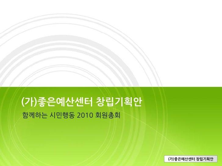 (가)좋은예산센터 창립기획안 함께하는 시민행동 2010 회원총회                           (가)좋은예산센터 창립기획안