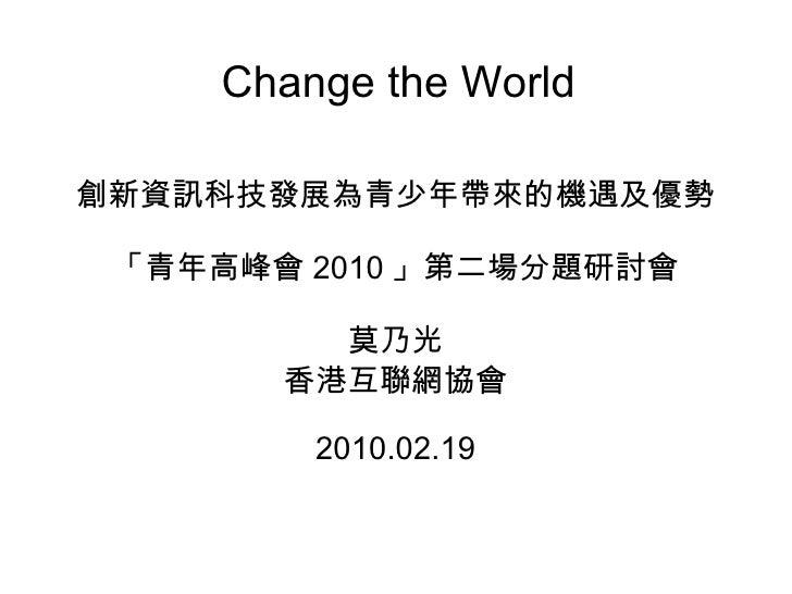 Change the World 創新資訊科技發展為青少年帶來的機遇及優勢 「青年高峰會 2010 」第二場分題研討會 莫乃光 香港互聯網協會 2010.02.19